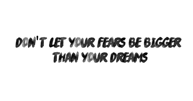 Don't let your fears be bigger than your dreams